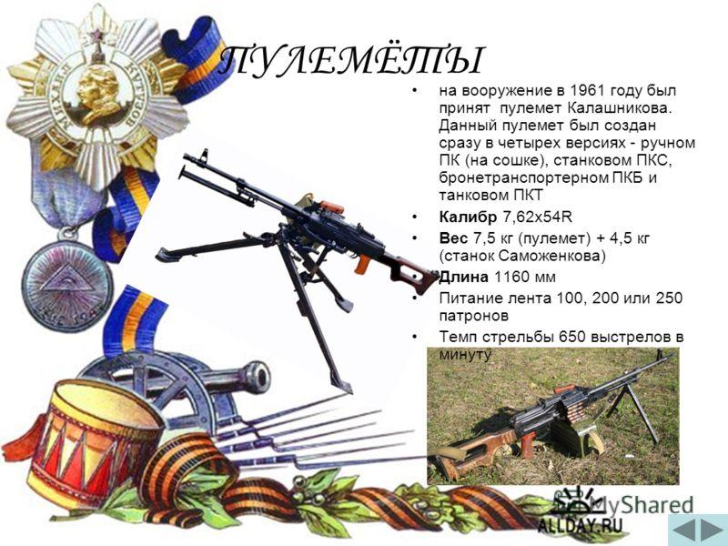 ПУЛЕМЁТЫ на вооружение в 1961 году был принят пулемет Калашникова. Данный пулемет был создан сразу в четырех версиях - ручном ПК (на сошке), станковом ПКС, бронетранспортерном ПКБ и танковом ПКТ Калибр 7,62x54R Вес 7,5 кг (пулемет) + 4,5 кг (станок С