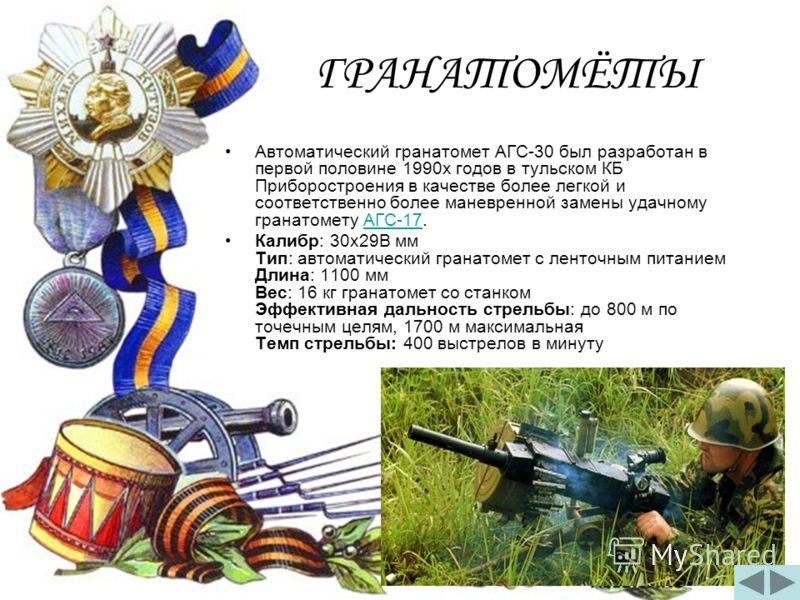 ГРАНАТОМЁТЫ Автоматический гранатомет АГС-30 был разработан в первой половине 1990х годов в тульском КБ Приборостроения в качестве более легкой и соответственно более маневренной замены удачному гранатомету АГС-17.АГС-17 Калибр: 30x29B мм Тип: автома