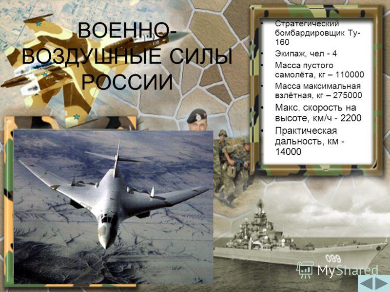 ВОЕННО- ВОЗДУШНЫЕ СИЛЫ РОССИИ Стратегический бомбардировщик Ту- 160 Экипаж, чел - 4 Масса пустого самолёта, кг – 110000 Масса максимальная взлётная, кг – 275000 Макс. скорость на высоте, км/ч - 2200 Практическая дальность, км - 14000