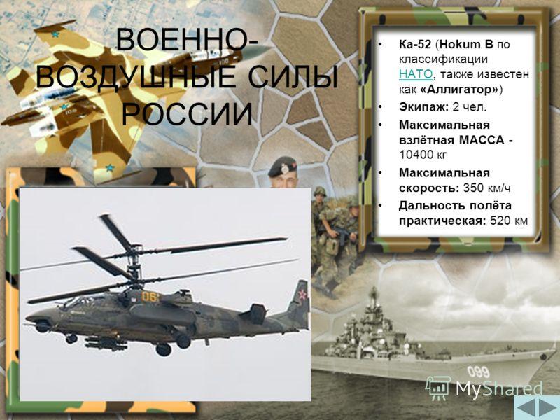 ВОЕННО- ВОЗДУШНЫЕ СИЛЫ РОССИИ Ка-52 (Hokum B по классификации НАТО, также известен как «Аллигатор») Экипаж: 2 чел. Максимальная взлётная МАССА - 10400 кг Максимальная скорость: 350 км/ч Дальность полёта практическая: 520 км