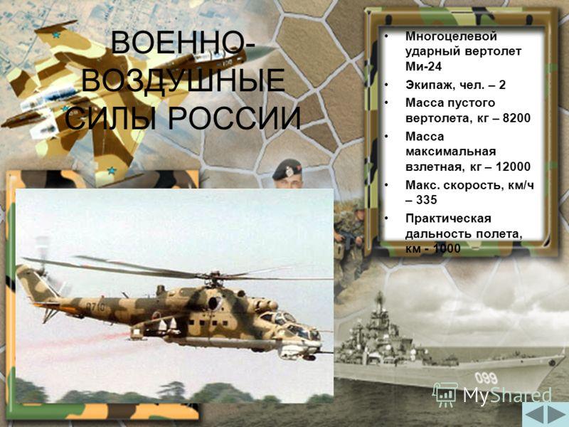 Многоцелевой ударный вертолет Ми-24 Экипаж, чел. – 2 Масса пустого вертолета, кг – 8200 Масса максимальная взлетная, кг – 12000 Макс. скорость, км/ч – 335 Практическая дальность полета, км - 1000