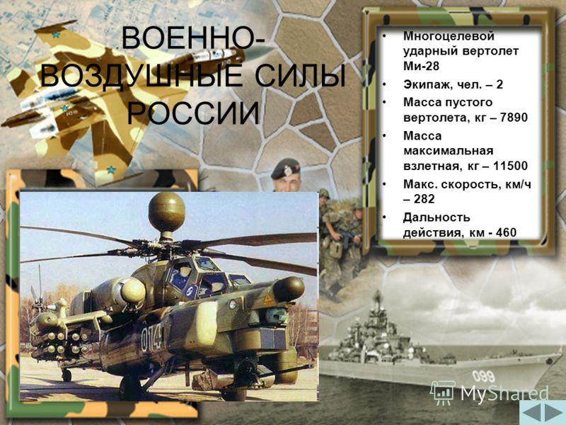 ВОЕННО- ВОЗДУШНЫЕ СИЛЫ РОССИИ Многоцелевой ударный вертолет Ми-28 Экипаж, чел. – 2 Масса пустого вертолета, кг – 7890 Масса максимальная взлетная, кг – 11500 Макс. скорость, км/ч – 282 Дальность действия, км - 460
