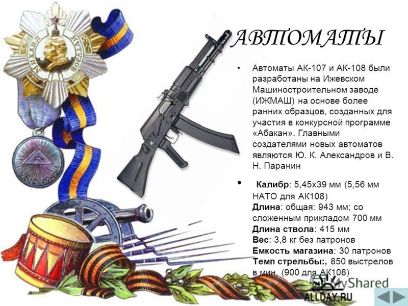 АВТОМАТЫ Автоматы АК-107 и АК-108 были разработаны на Ижевском Машиностроительном заводе (ИЖМАШ) на основе более ранних образцов, созданных для участия в конкурсной программе «Абакан». Главными создателями новых автоматов являются Ю. К. Александров и