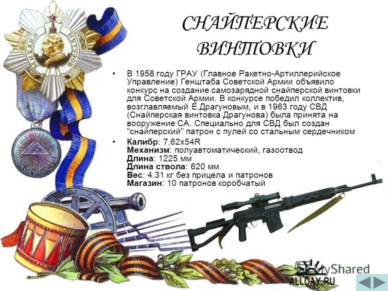 СНАЙПЕРСКИЕ ВИНТОВКИ В 1958 году ГРАУ (Главное Ракетно-Артиллерийское Управление) Генштаба Советской Армии объявило конкурс на создание самозарядной снайперской винтовки для Советской Армии. В конкурсе победил коллектив, возглавляемый Е.Драгуновым, и