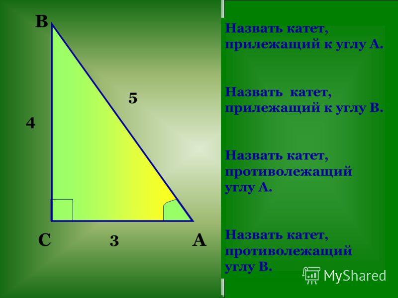 C B A Назвать катет, прилежащий к углу А. Назвать катет, прилежащий к углу В. Назвать катет, противолежащий углу А. Назвать катет, противолежащий углу В. 5 3 4
