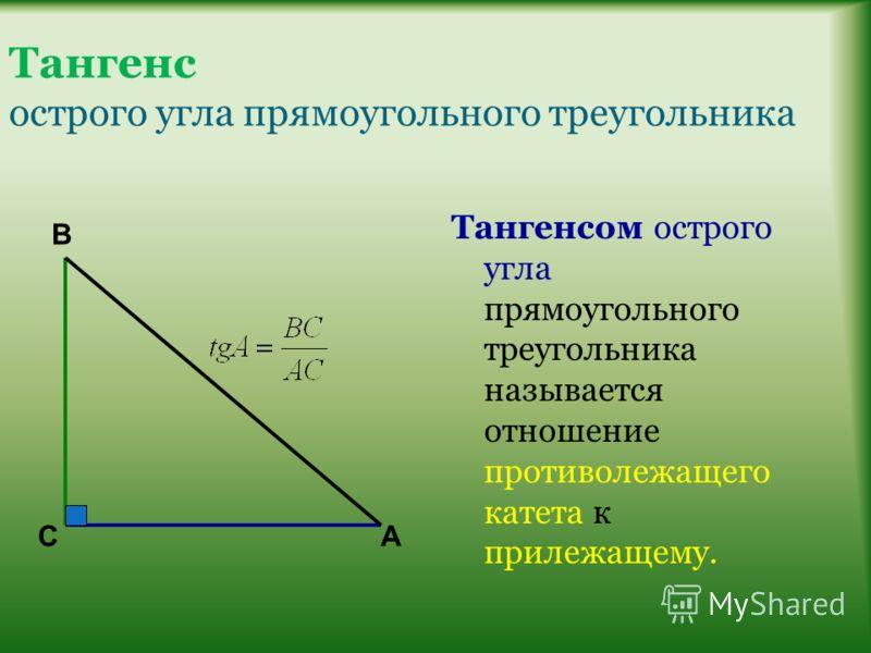 Тангенс острого угла прямоугольного треугольника Тангенсом острого угла прямоугольного треугольника называется отношение противолежащего катета к прилежащему. В СА
