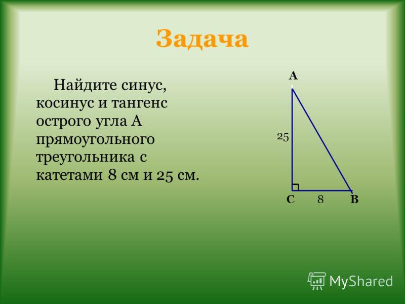 Задача Найдите синус, косинус и тангенс острого угла А прямоугольного треугольника с катетами 8 см и 25 см. А СВ 25 8