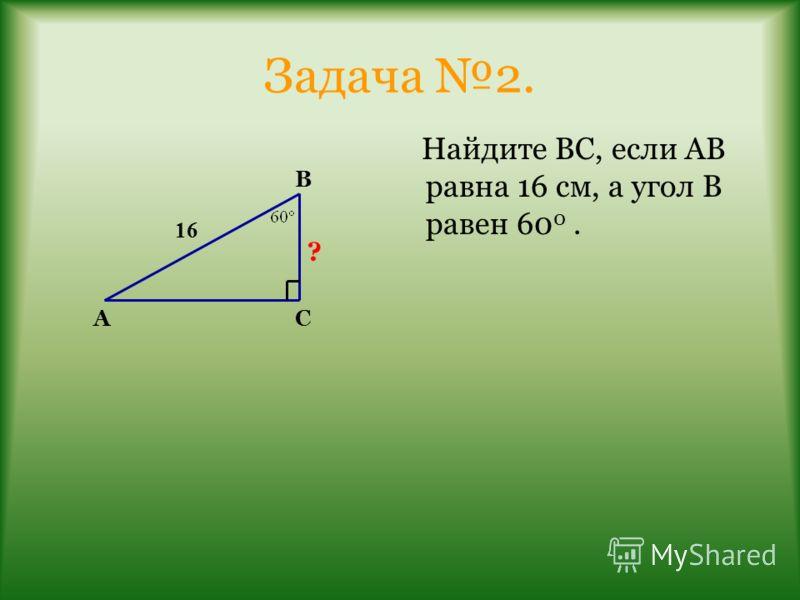 Задача 2. Найдите ВС, если АВ равна 16 см, а угол В равен 60 0. В АС ? 16