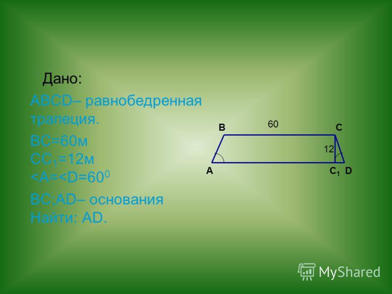 Дано: ABCD– равнобедренная трапеция. ВС=60м СС 1 =12м