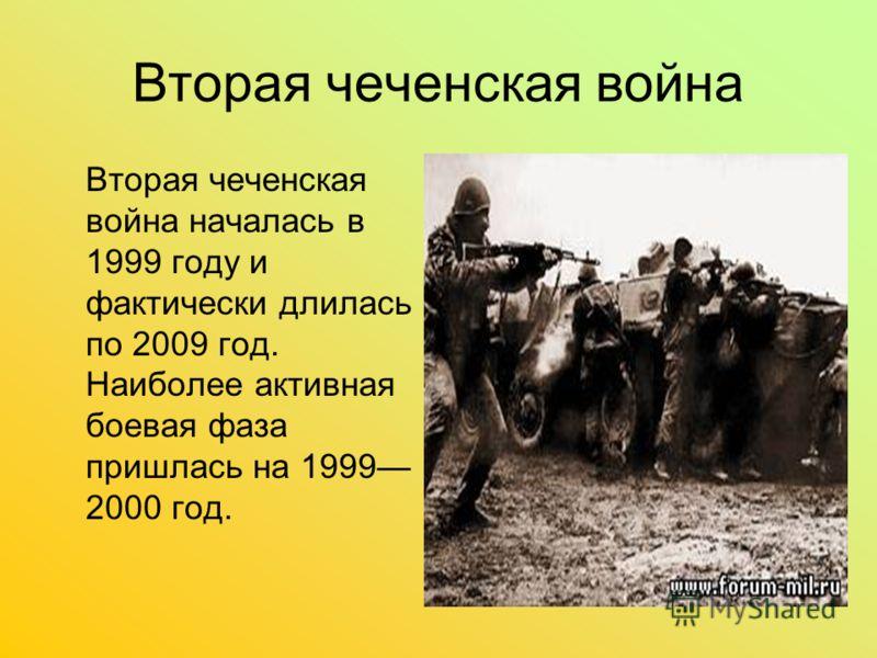 Вторая чеченская война Вторая чеченская война началась в 1999 году и фактически длилась по 2009 год. Наиболее активная боевая фаза пришлась на 1999 2000 год.