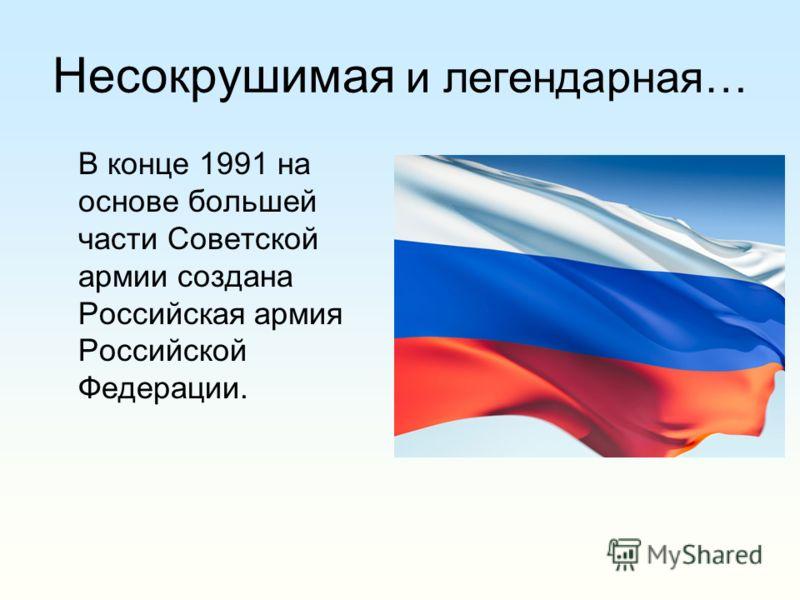 Несокрушимая и легендарная… В конце 1991 на основе большей части Советской армии создана Российская армия Российской Федерации.