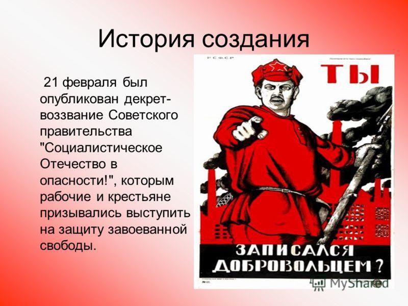 История создания 21 февраля был опубликован декрет- воззвание Советского правительства Социалистическое Отечество в опасности!, которым рабочие и крестьяне призывались выступить на защиту завоеванной свободы.