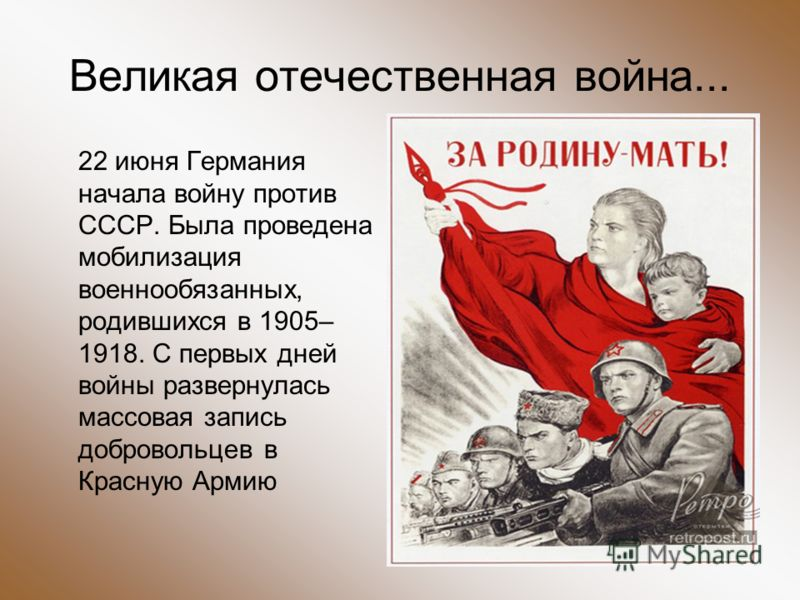 Великая отечественная война... 22 июня Германия начала войну против СССР. Была проведена мобилизация военнообязанных, родившихся в 1905– 1918. С первых дней войны развернулась массовая запись добровольцев в Красную Армию