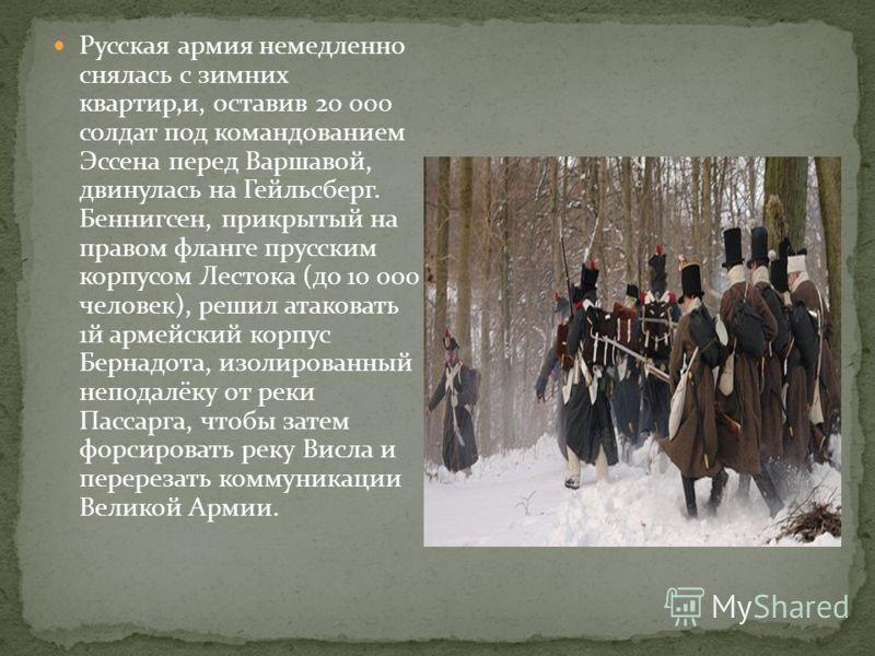 Русская армия немедленно снялась с зимних квартир,и, оставив 20 000 солдат под командованием Эссена перед Варшавой, двинулась на Гейльсберг. Беннигсен, прикрытый на правом фланге прусским корпусом Лестока (до 10 000 человек), решил атаковать 1й армей