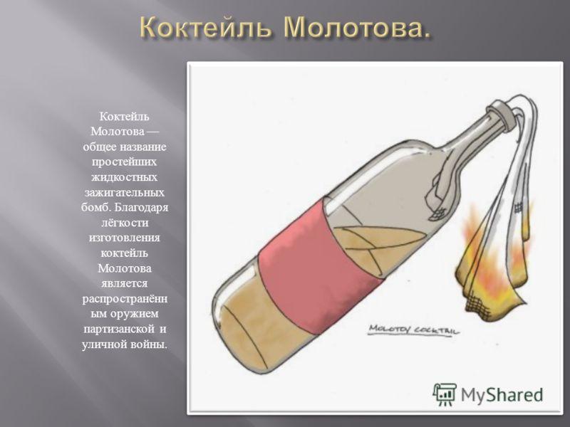 Коктейль Молотова общее название простейших жидкостных зажигательных бомб. Благодаря лёгкости изготовления коктейль Молотова является распространённ ым оружием партизанской и уличной войны.