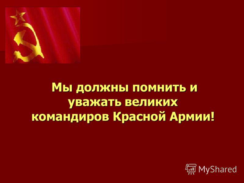 Мы должны помнить и уважать великих командиров Красной Армии!