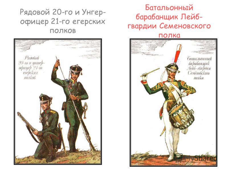 Рядовой 20-го и Унгер- офицер 21-го егерских полков Батальонный барабанщик Лейб- гвардии Семеновского полка