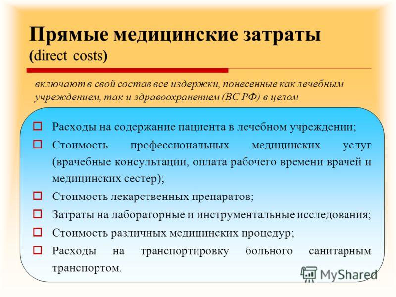 Прямые медицинские затраты (direct costs) Расходы на содержание пациента в лечебном учреждении; Стоимость профессиональных медицинских услуг (врачебные консультации, оплата рабочего времени врачей и медицинских сестер); Стоимость лекарственных препар