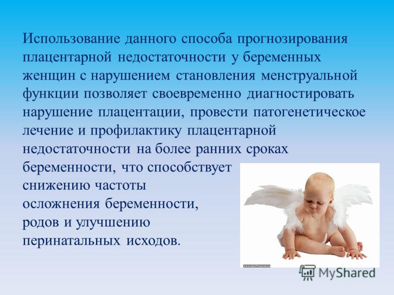 Использование данного способа прогнозирования плацентарной недостаточности у беременных женщин с нарушением становления менструальной функции позволяет своевременно диагностировать нарушение плацентации, провести патогенетическое лечение и профилакти