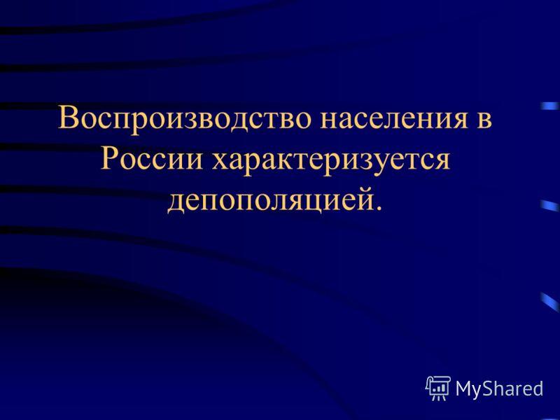 Воспроизводство населения в России характеризуется депополяцией.