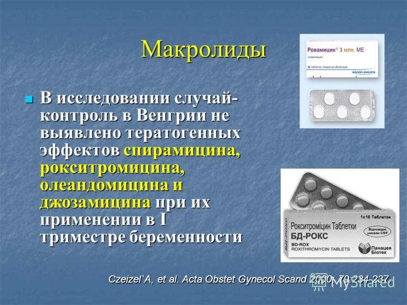 Макролиды В исследовании случай- контроль в Венгрии не выявлено тератогенных эффектов спирамицина, рокситромицина, олеандомицина и джозамицина при их применении в I триместре беременности В исследовании случай- контроль в Венгрии не выявлено тератоге