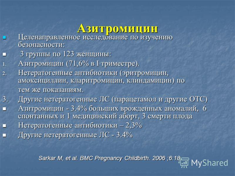 Азитромицин Целенаправленное исследование по изучению безопасности: Целенаправленное исследование по изучению безопасности: 3 группы по 123 женщины: 3 группы по 123 женщины: 1. Азитромицин (71,6% в I триместре). 2. Нетератогенные антибиотики (эритром