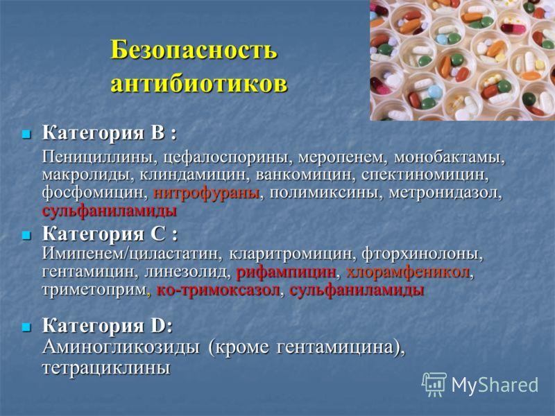 Безопасность антибиотиков Категория В : Категория В : Пенициллины, цефалоспорины, меропенем, монобактамы, макролиды, клиндамицин, ванкомицин, спектиномицин, фосфомицин, нитрофураны, полимиксины, метронидазол, сульфаниламиды Категория С : Категория С