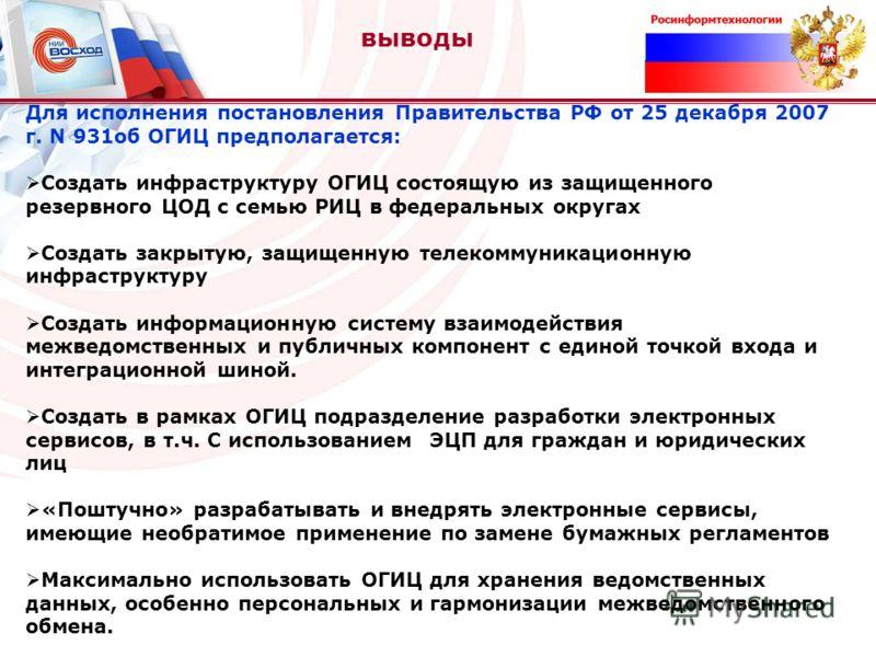 выводы Для исполнения постановления Правительства РФ от 25 декабря 2007 г. N 931об ОГИЦ предполагается: Создать инфраструктуру ОГИЦ состоящую из защищенного резервного ЦОД с семью РИЦ в федеральных округах Создать закрытую, защищенную телекоммуникаци