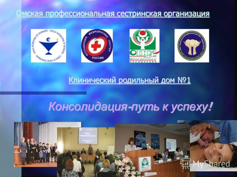 Омская профессиональная сестринская организация Клинический родильный дом 1 Консолидация - путь к успеху !
