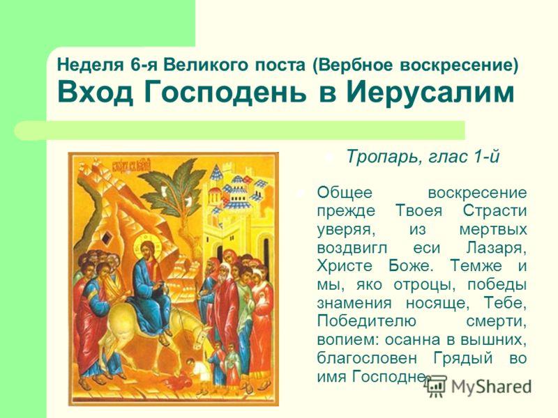 Неделя 6-я Великого поста (Вербное воскресение) Вход Господень в Иерусалим Тропарь, глас 1-й Общее воскресение прежде Твоея Страсти уверяя, из мертвых воздвигл еси Лазаря, Христе Боже. Темже и мы, яко отроцы, победы знамения носяще, Тебе, Победителю