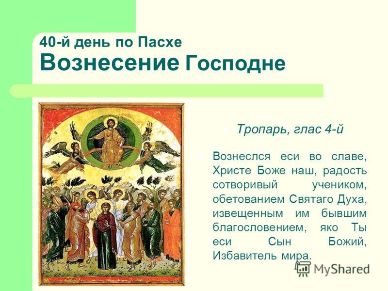 40-й день по Пасхе Вознесение Господне Тропарь, глас 4-й Вознеслся еси во славе, Христе Боже наш, радость сотворивый учеником, обетованием Святаго Духа, извещенным им бывшим благословением, яко Ты еси Сын Божий, Избавитель мира.