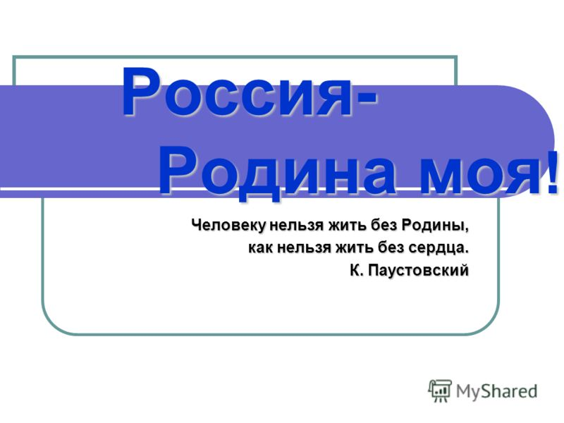 Россия- Родина моя ! Человеку нельзя жить без Родины, как нельзя жить без сердца. К. Паустовский