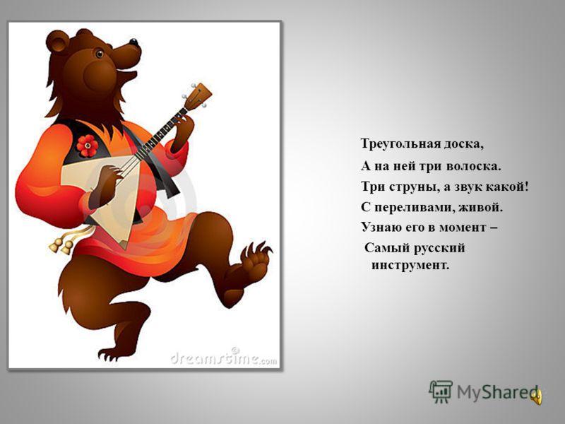 Треугольная доска, А на ней три волоска. Три струны, а звук какой! С переливами, живой. Узнаю его в момент – Самый русский инструмент.
