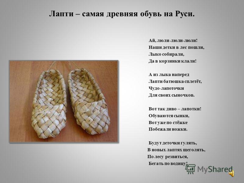 Лапти – самая древняя обувь на Руси. Ай, люли-люли-люли! Наши детки в лес пошли, Лыко собирали, Да в корзинки клали! А из лыка наперед Лапти батюшка сплетёт, Чудо-лапоточки Для своих сыночков. Вот так диво – лапотки! Обуваются сынки, Вот уже по стёжк