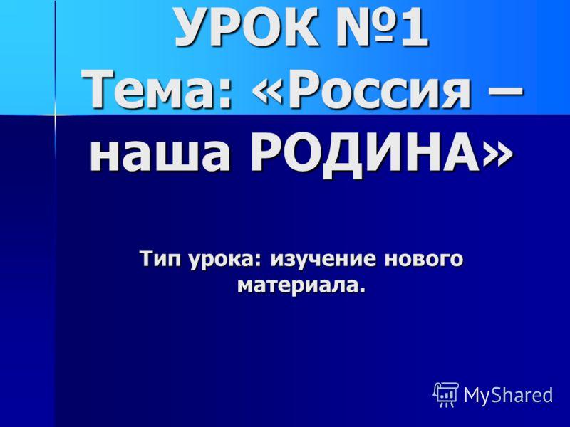 УРОК 1 Тема: «Россия – наша РОДИНА» Тип урока: изучение нового материала.