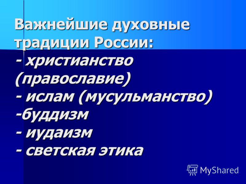 Важнейшие духовные традиции России: - христианство (православие) - ислам (мусульманство) -буддизм - иудаизм - светская этика