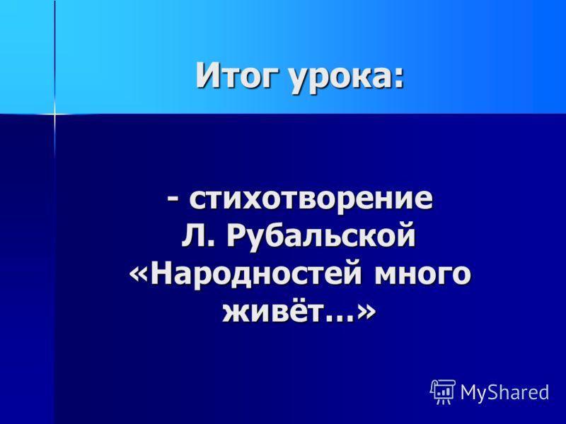 Итог урока: - стихотворение Л. Рубальской «Народностей много живёт…»