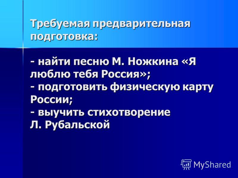 Требуемая предварительная подготовка: - найти песню М. Ножкина «Я люблю тебя Россия»; - подготовить физическую карту России; - выучить стихотворение Л. Рубальской