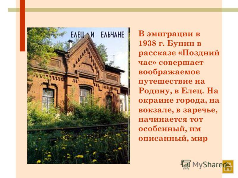 В эмиграции в 1938 г. Бунин в рассказе «Поздний час» совершает воображаемое путешествие на Родину, в Елец. На окраине города, на вокзале, в заречье, начинается тот особенный, им описанный, мир
