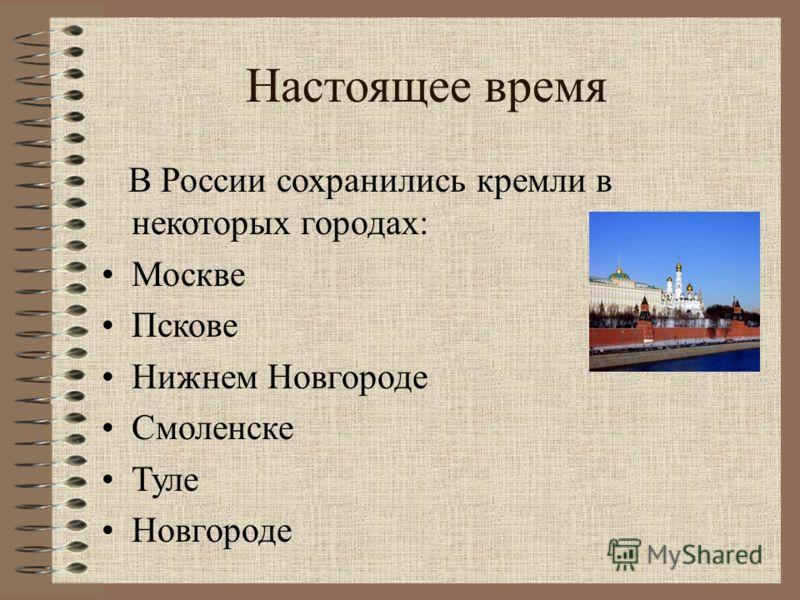 Настоящее время В России сохранились кремли в некоторых городах: Москве Пскове Нижнем Новгороде Смоленске Туле Новгороде