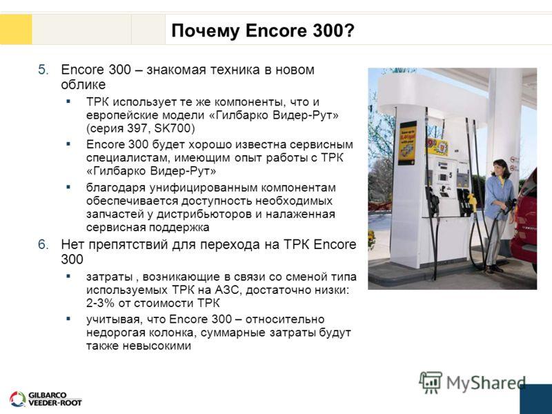 Почему Encore 300? 5.Encore 300 – знакомая техника в новом облике ТРК использует те же компоненты, что и европейские модели «Гилбарко Видер-Рут» (серия 397, SK700) Encore 300 будет хорошо известна сервисным специалистам, имеющим опыт работы с ТРК «Ги