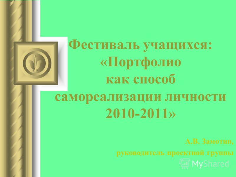 Фестиваль учащихся: «Портфолио как способ самореализации личности 2010-2011» А.В. Замотин, руководитель проектной группы