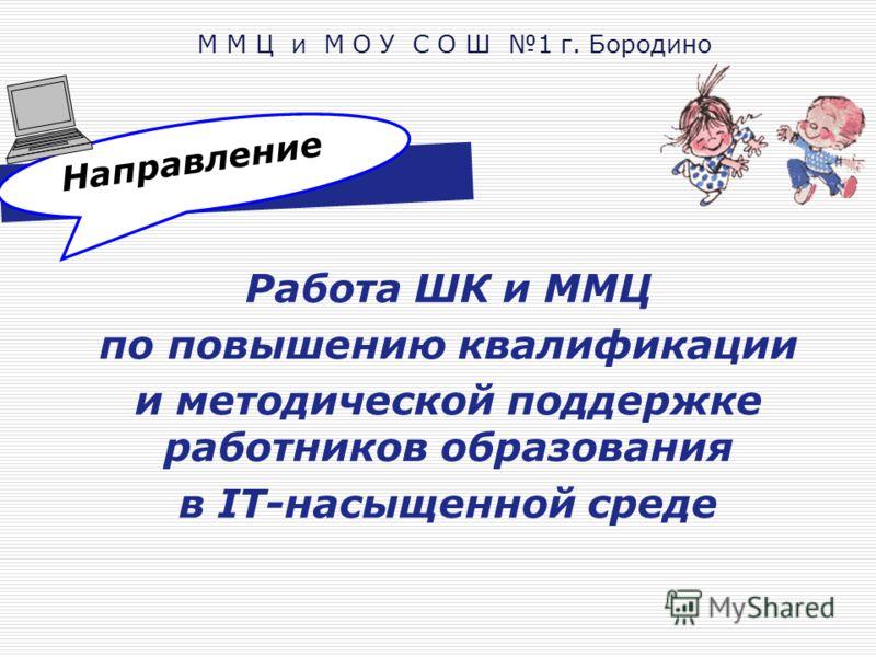 Направление Работа ШК и ММЦ по повышению квалификации и методической поддержке работников образования в IT-насыщенной среде М М Ц и М О У С О Ш 1 г. Бородино