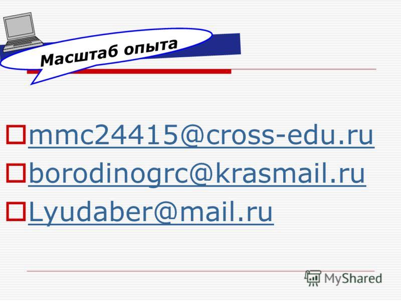 Масштаб опыта mmc24415@cross-edu.ru borodinogrc@krasmail.ru Lyudaber@mail.ru