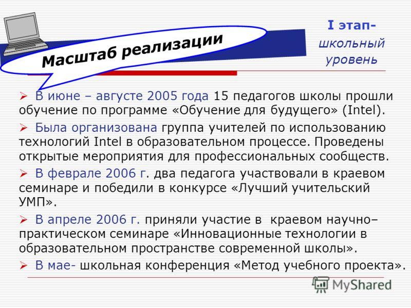 Масштаб реализации В июне – августе 2005 года 15 педагогов школы прошли обучение по программе «Обучение для будущего» (Intel). Была организована группа учителей по использованию технологий Intel в образовательном процессе. Проведены открытые мероприя