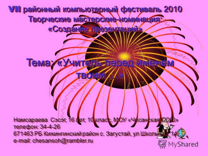 VII районный компьютерный фестиваль 2010 Творческие мастерские-номинация: «Создание презентаций» Тема: «Учитель перед именем твоим …» Намсараева Сэсэг