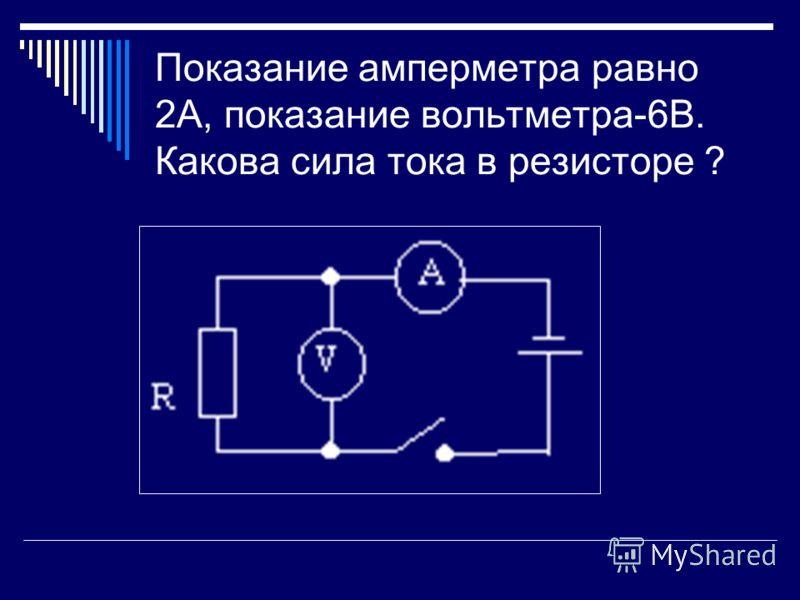 Показание амперметра равно 2А, показание вольтметра-6В. Какова сила тока в резисторе ?