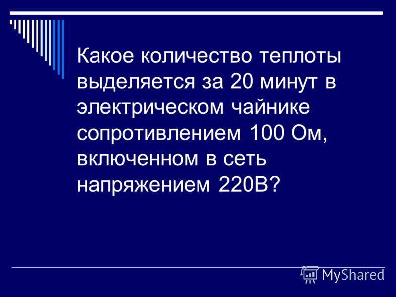 Какое количество теплоты выделяется за 20 минут в электрическом чайнике сопротивлением 100 Ом, включенном в сеть напряжением 220В?