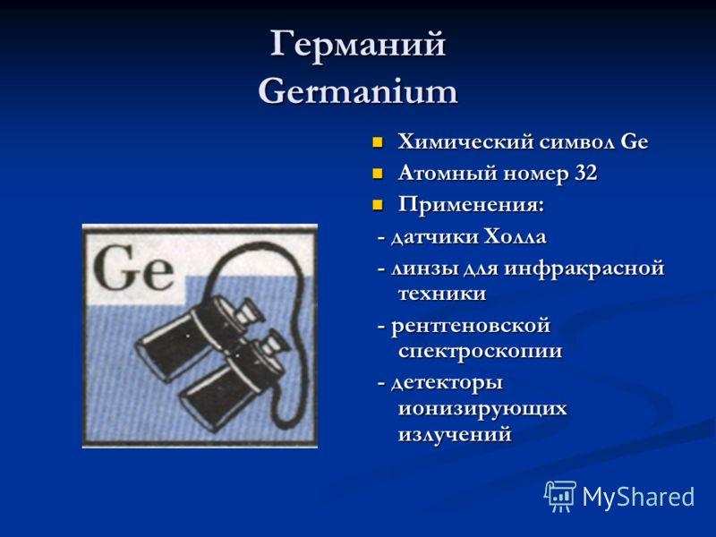 Германий Germanium Химический символ Ge Атомный номер 32 Применения: - датчики Холла - линзы для инфракрасной техники - рентгеновской спектроскопии - детекторы ионизирующих излучений