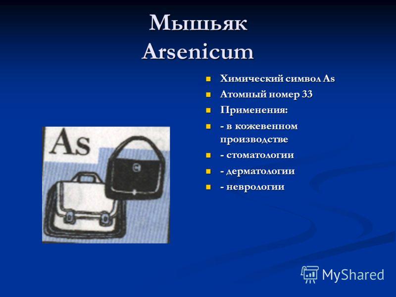 Мышьяк Arsenicum Химический символ As Атомный номер 33 Применения: - в кожевенном производстве - стоматологии - дерматологии - неврологии